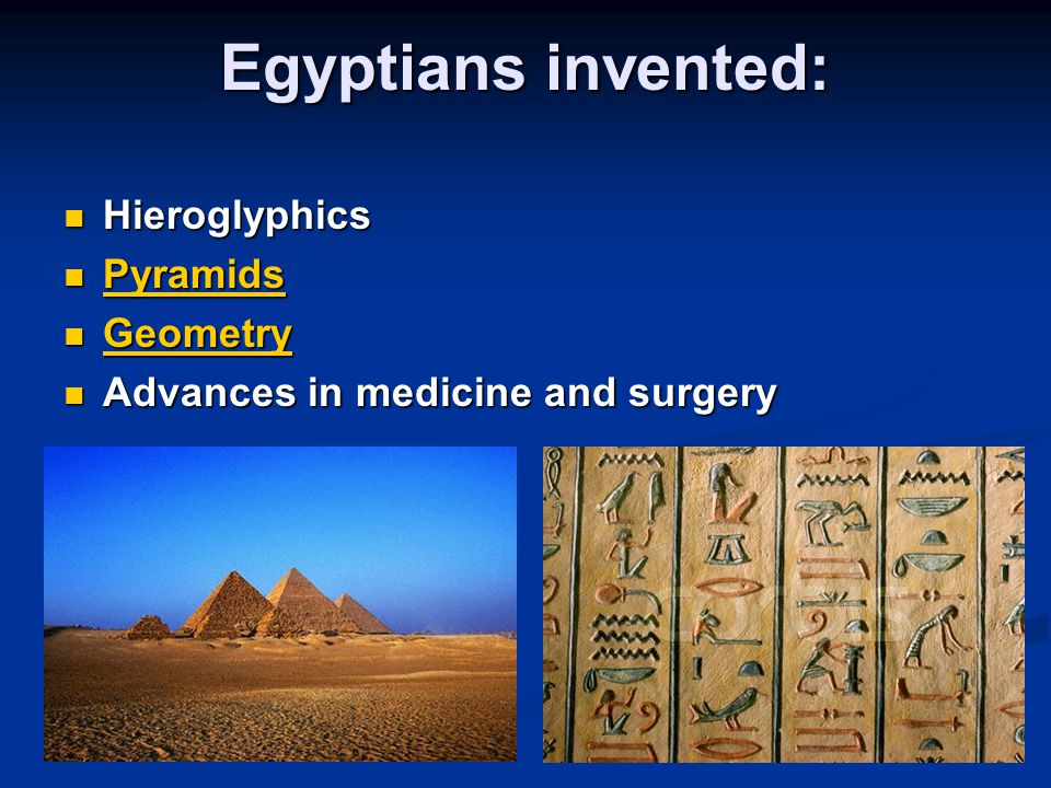 Egyptians invented: Hieroglyphics Hieroglyphics Pyramids Pyramids Pyramids Geometry Geometry Geometry Advances in medicine and surgery Advances in med