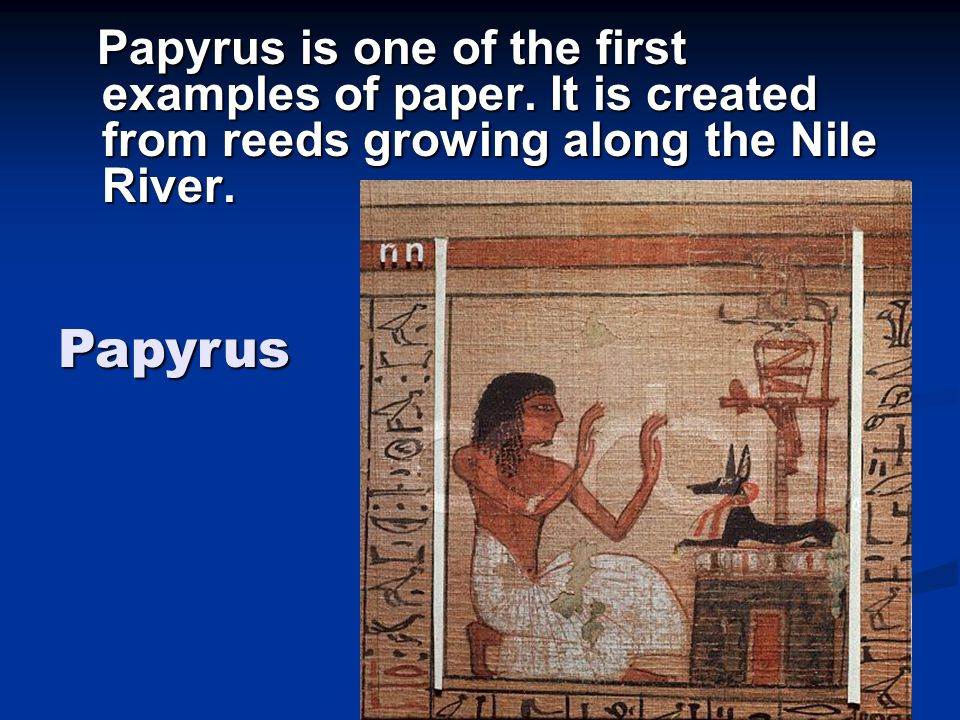 Papyrus is one of the first examples of paper. It is created from reeds growing along the Nile River. Papyrus is one of the first examples of paper. I