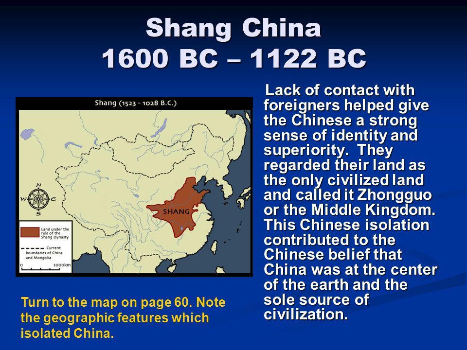 Shang China 1600 BC – 1122 BC Lack of contact with foreigners helped give the Chinese a strong sense of identity and superiority. They regarded their