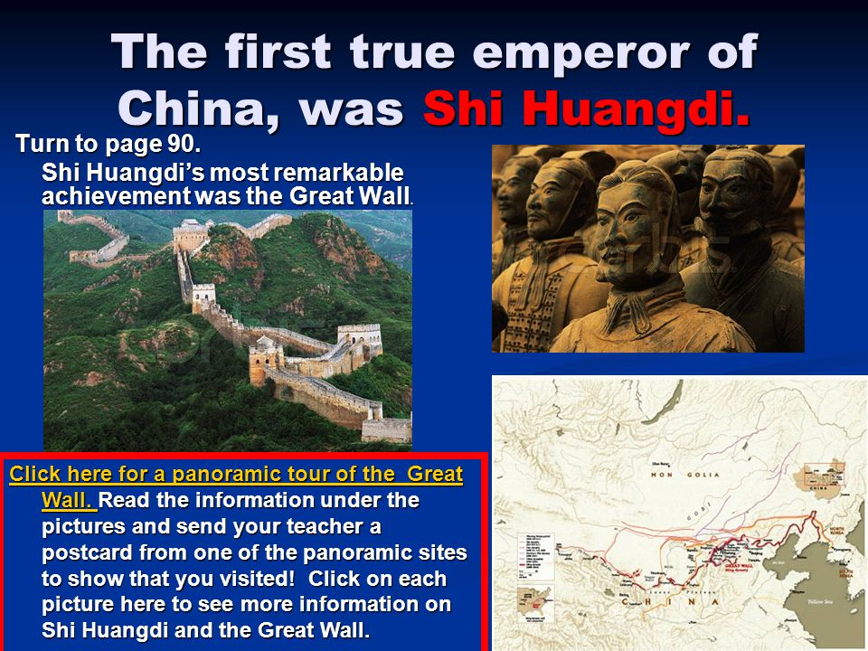 The first true emperor of China, was Shi Huangdi. Turn to page 90. Turn to page 90. Shi Huangdi's most remarkable achievement was the Great Wall. Clic