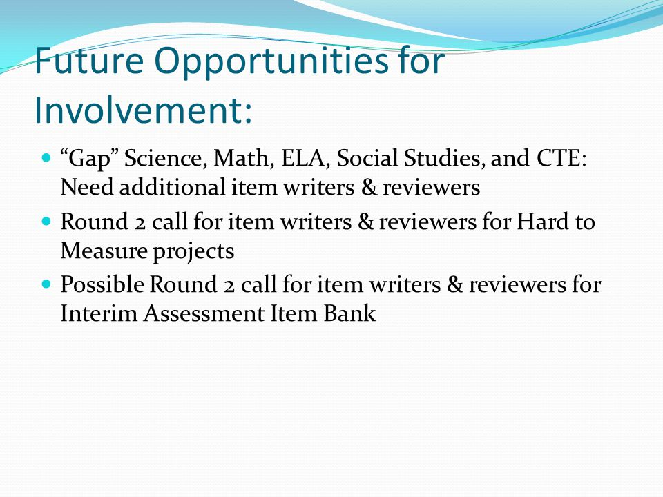 Future Opportunities for Involvement: Gap Science, Math, ELA, Social Studies, and CTE: Need additional item writers & reviewers Round 2 call for item writers & reviewers for Hard to Measure projects Possible Round 2 call for item writers & reviewers for Interim Assessment Item Bank