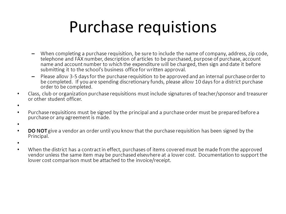 Purchase requistions – When completing a purchase requisition, be sure to include the name of company, address, zip code, telephone and FAX number, description of articles to be purchased, purpose of purchase, account name and account number to which the expenditure will be charged, then sign and date it before submitting it to the school's business office for written approval.