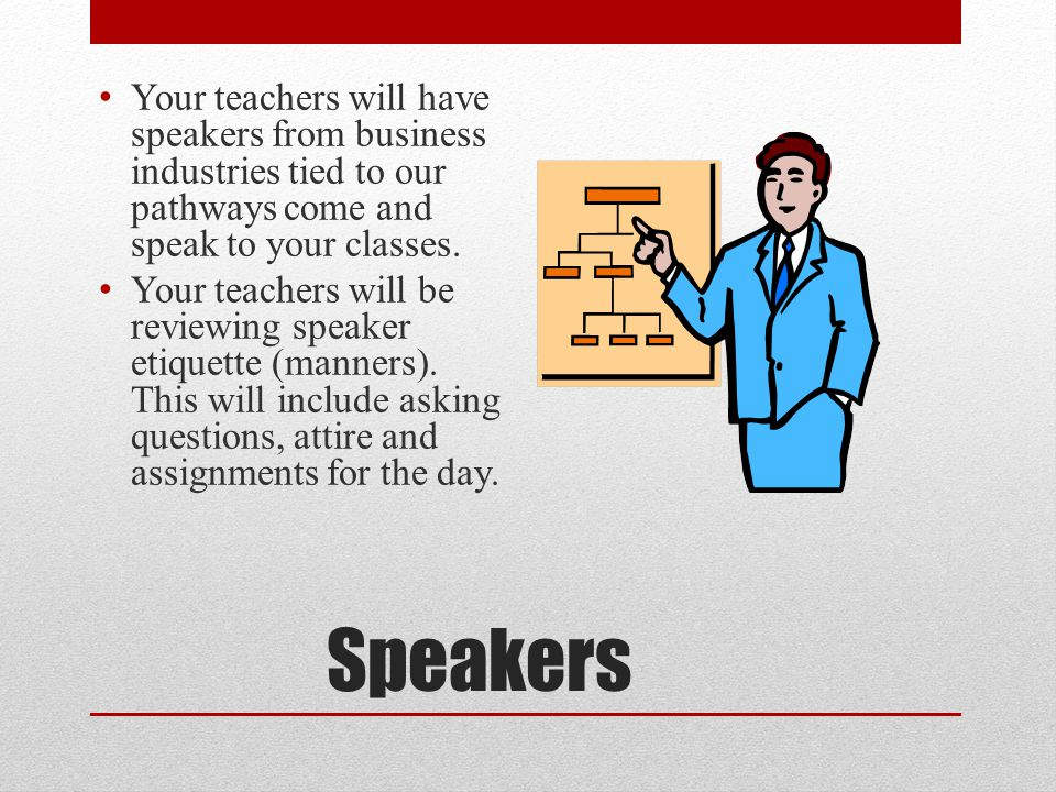 Speakers Your teachers will have speakers from business industries tied to our pathways come and speak to your classes.