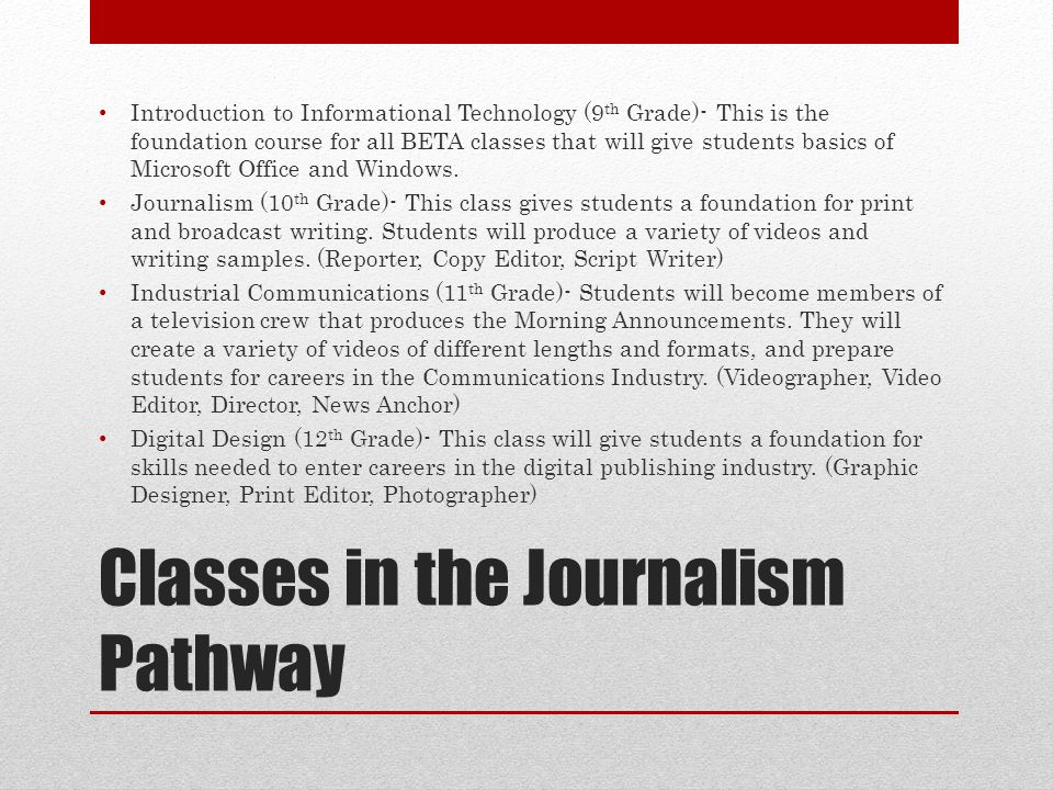 Classes in the Journalism Pathway Introduction to Informational Technology (9 th Grade)- This is the foundation course for all BETA classes that will give students basics of Microsoft Office and Windows.