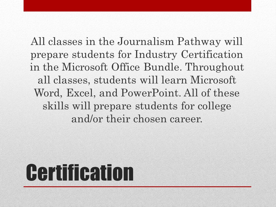 Certification All classes in the Journalism Pathway will prepare students for Industry Certification in the Microsoft Office Bundle.