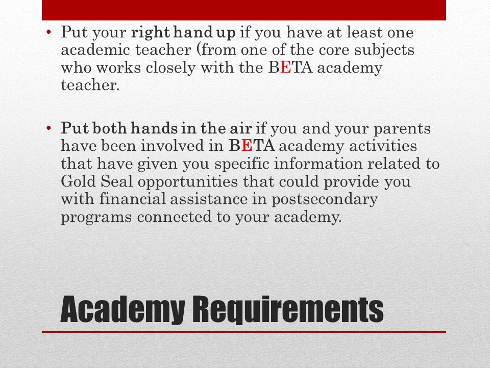Academy Requirements Put your right hand up if you have at least one academic teacher (from one of the core subjects who works closely with the BETA academy teacher.