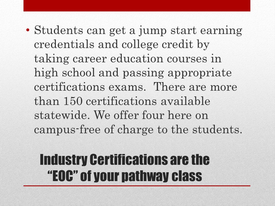 Industry Certifications are the EOC of your pathway class INDUSTRY CERTIFICATIONS Industry Certifications are designations earned by a student that insures their qualifications to perform a job in a specific industry.