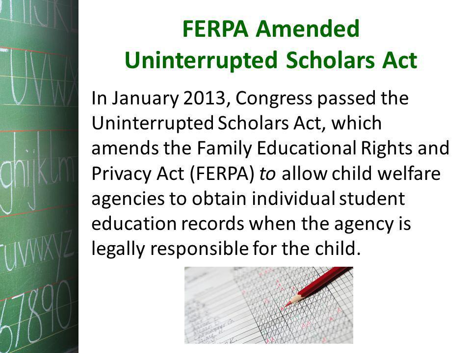 FERPA Amended Uninterrupted Scholars Act In January 2013, Congress passed the Uninterrupted Scholars Act, which amends the Family Educational Rights and Privacy Act (FERPA) to allow child welfare agencies to obtain individual student education records when the agency is legally responsible for the child.