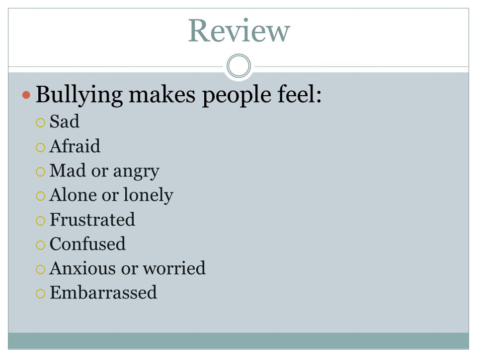 Review Bullying happens whenever someone uses his or her power unfairly and repeatedly to hurt someone. body things feelings