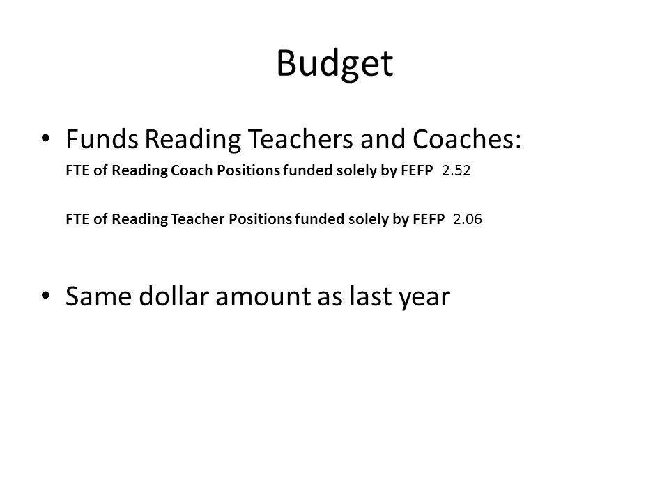 Budget Funds Reading Teachers and Coaches: FTE of Reading Coach Positions funded solely by FEFP 2.52 FTE of Reading Teacher Positions funded solely by FEFP 2.06 Same dollar amount as last year