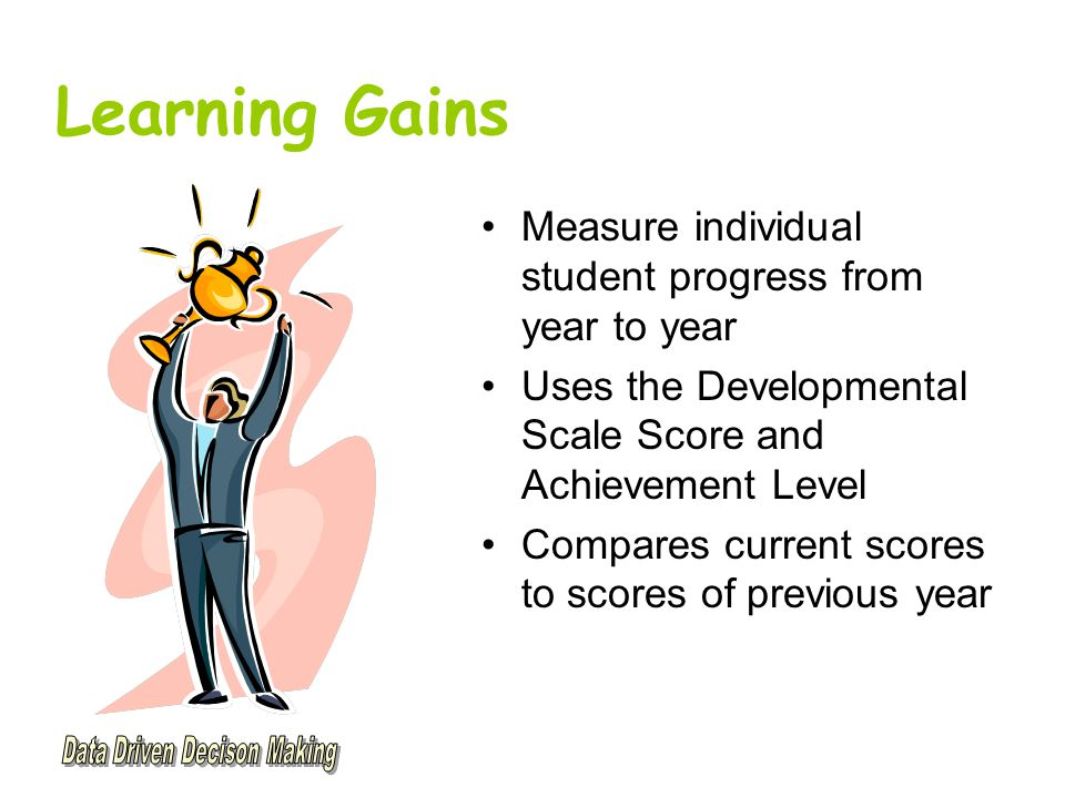 Learning Gains Measure individual student progress from year to year Uses the Developmental Scale Score and Achievement Level Compares current scores to scores of previous year