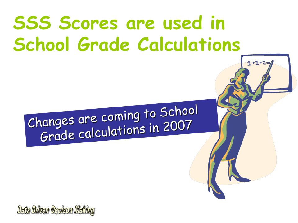 SSS Scores are used in School Grade Calculations Changes are coming to School Grade calculations in 2007
