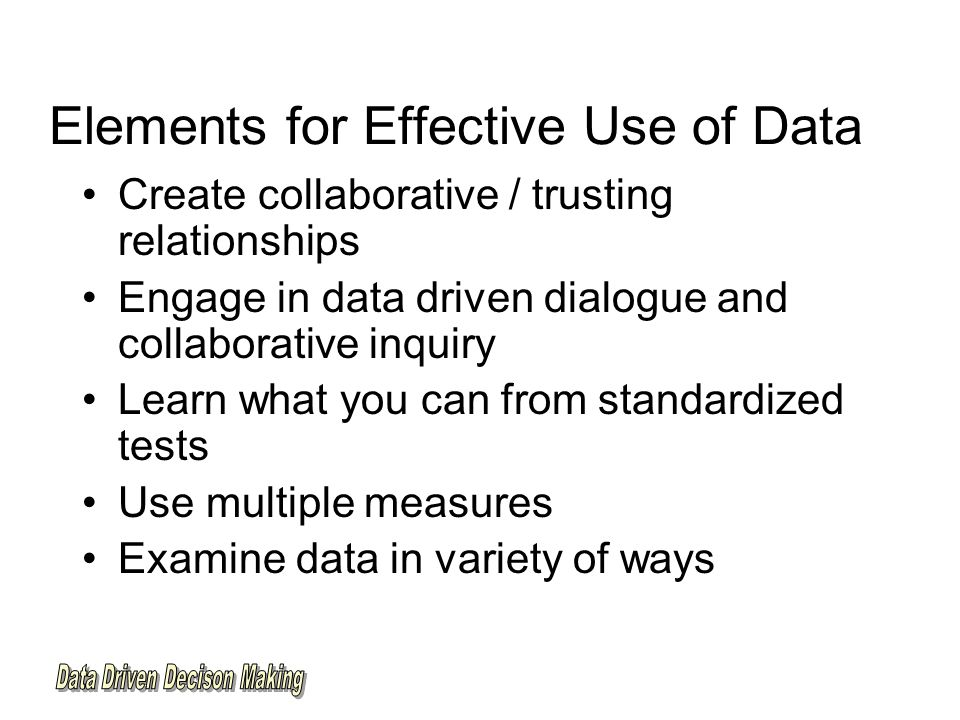 Elements for Effective Use of Data Create collaborative / trusting relationships Engage in data driven dialogue and collaborative inquiry Learn what you can from standardized tests Use multiple measures Examine data in variety of ways