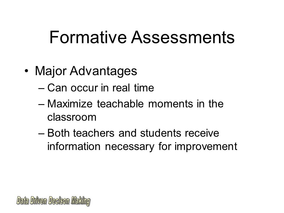 Formative Assessments Major Advantages –Can occur in real time –Maximize teachable moments in the classroom –Both teachers and students receive information necessary for improvement
