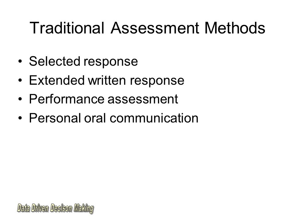 Traditional Assessment Methods Selected response Extended written response Performance assessment Personal oral communication