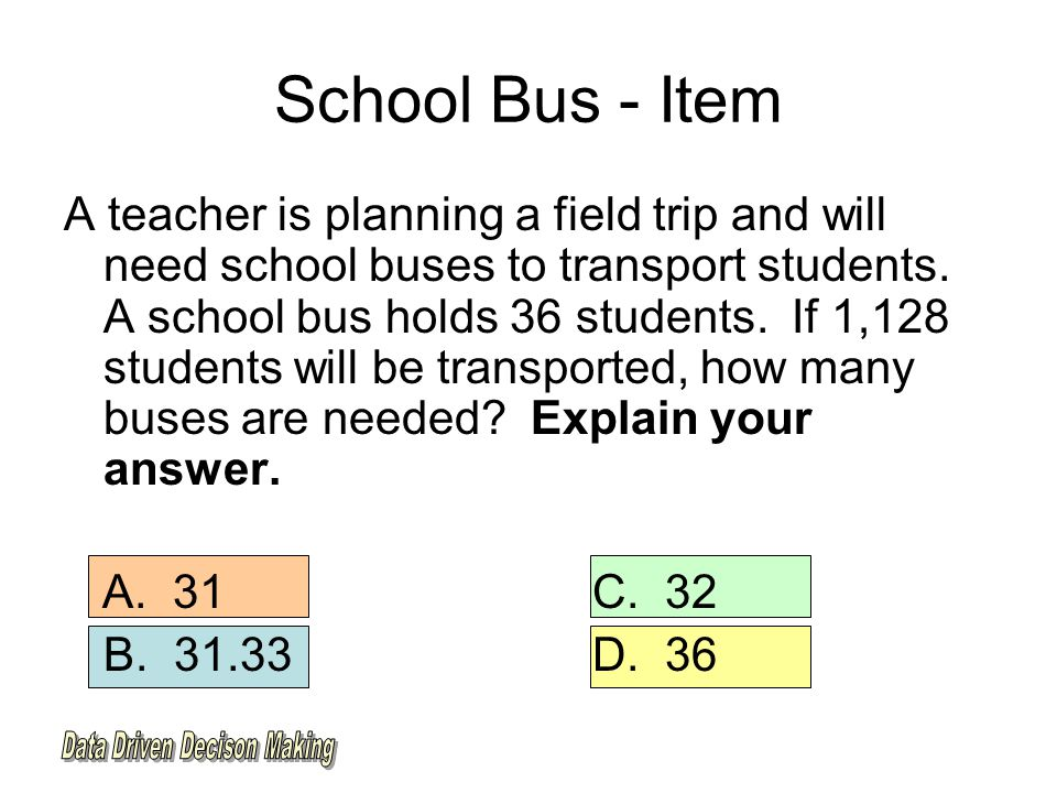 School Bus - Item A teacher is planning a field trip and will need school buses to transport students.