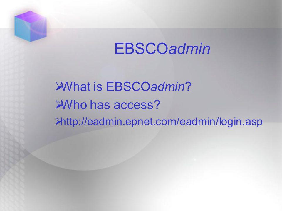  What is EBSCOadmin  Who has access  http://eadmin.epnet.com/eadmin/login.asp