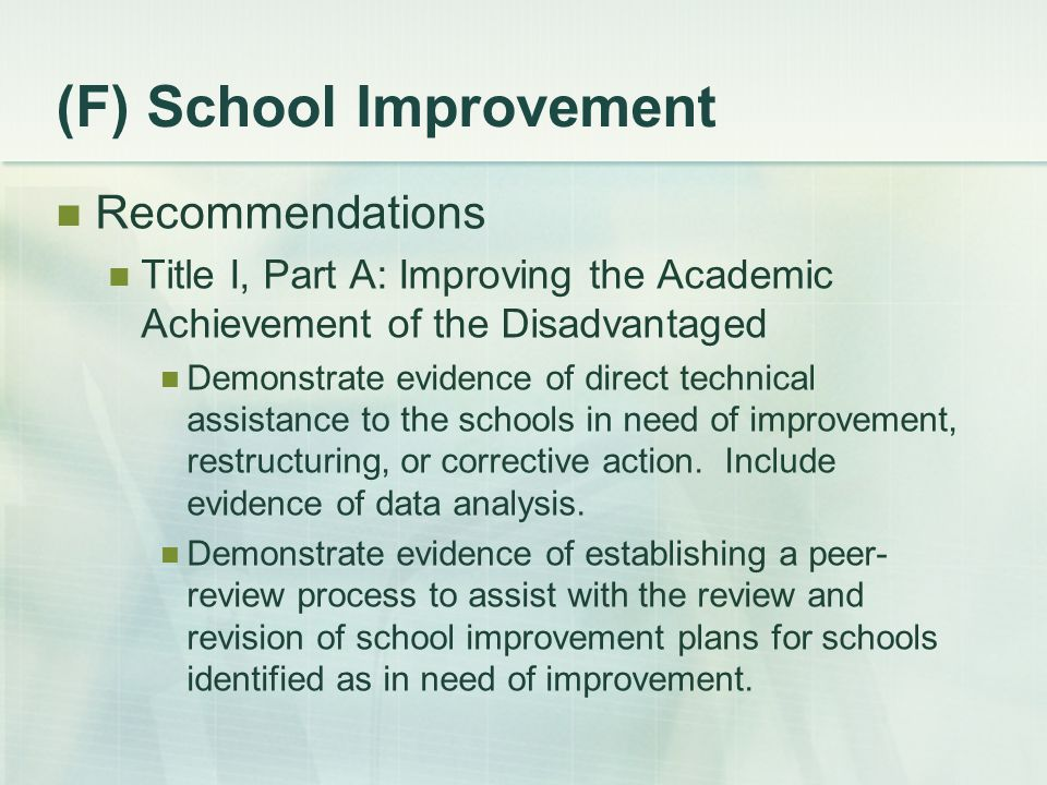 (F) School Improvement Recommendations Title I, Part A: Improving the Academic Achievement of the Disadvantaged Demonstrate evidence of direct technical assistance to the schools in need of improvement, restructuring, or corrective action.
