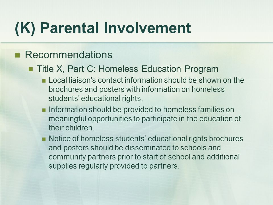 (K) Parental Involvement Recommendations Title X, Part C: Homeless Education Program Local liaison s contact information should be shown on the brochures and posters with information on homeless students educational rights.