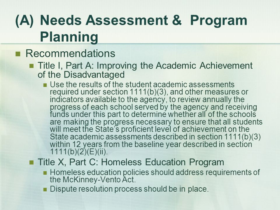 (A)Needs Assessment & Program Planning Recommendations Title I, Part A: Improving the Academic Achievement of the Disadvantaged Use the results of the student academic assessments required under section 1111(b)(3), and other measures or indicators available to the agency, to review annually the progress of each school served by the agency and receiving funds under this part to determine whether all of the schools are making the progress necessary to ensure that all students will meet the State's proficient level of achievement on the State academic assessments described in section 1111(b)(3) within 12 years from the baseline year described in section 1111(b)(2)(E)(ii).