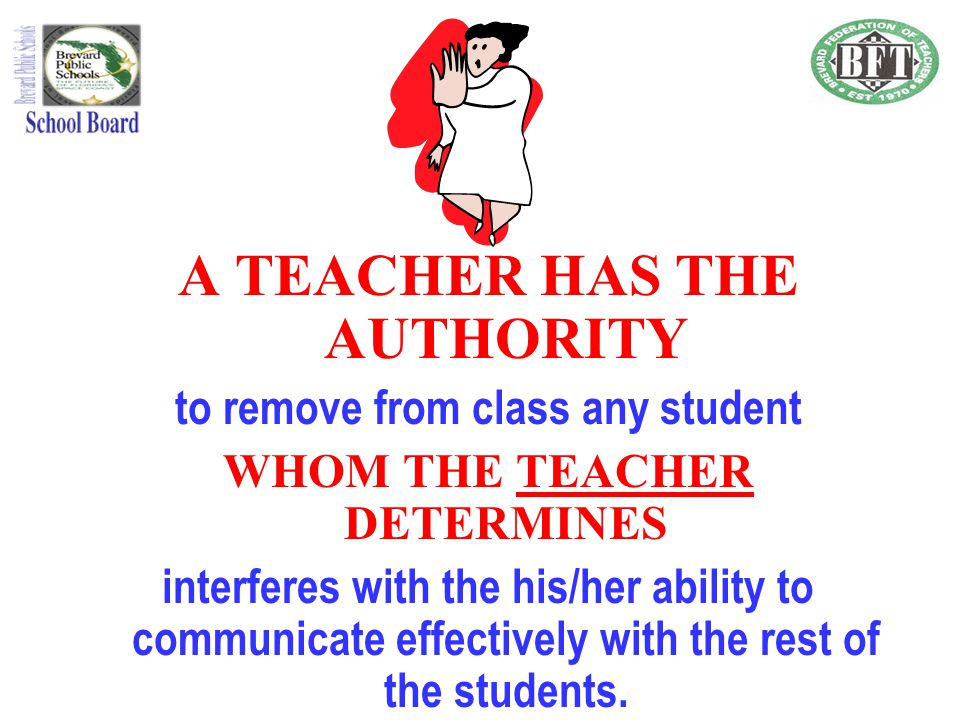 The School Board, Superintendent, and Principal, shall support the authority of a Teacher to remove disobedient, disrespectful, violent, abusive, uncontrollable, or disruptive students.