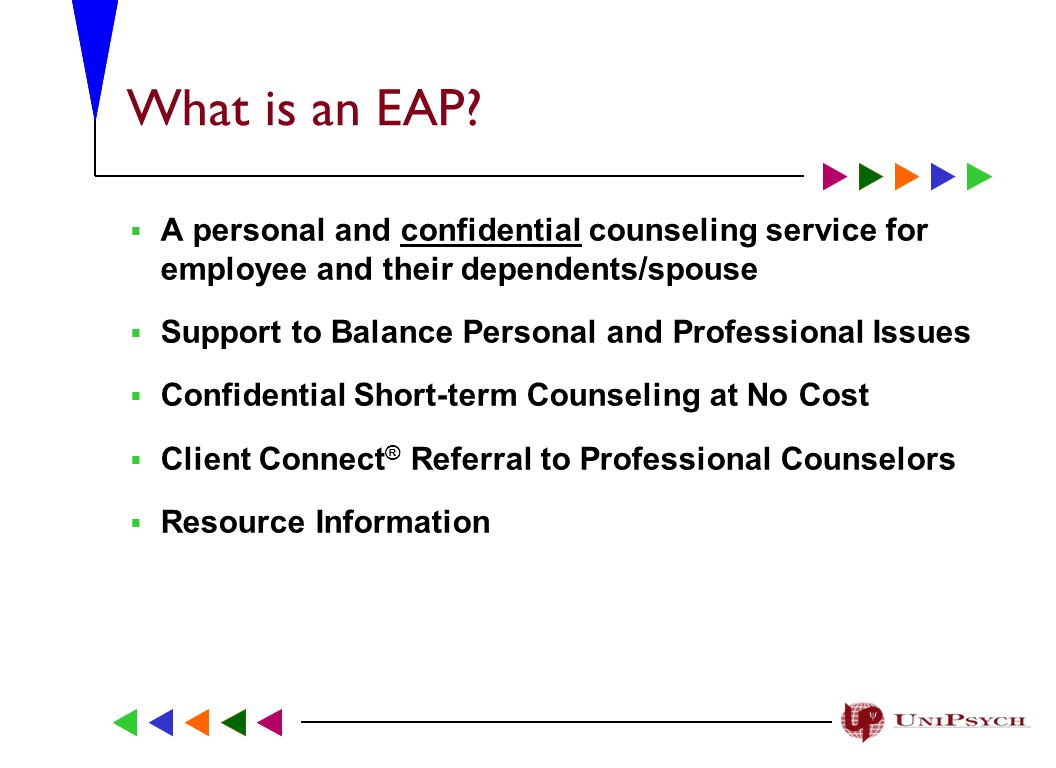 Types of Service Your EAP Offers:  Marital and Family Relationships  Stress Management  Alcohol and Drug Issues  Work-related Concerns  Depression and Anxiety  Bereavement  On-line Resources  Legal and Financial Telephone Consultation