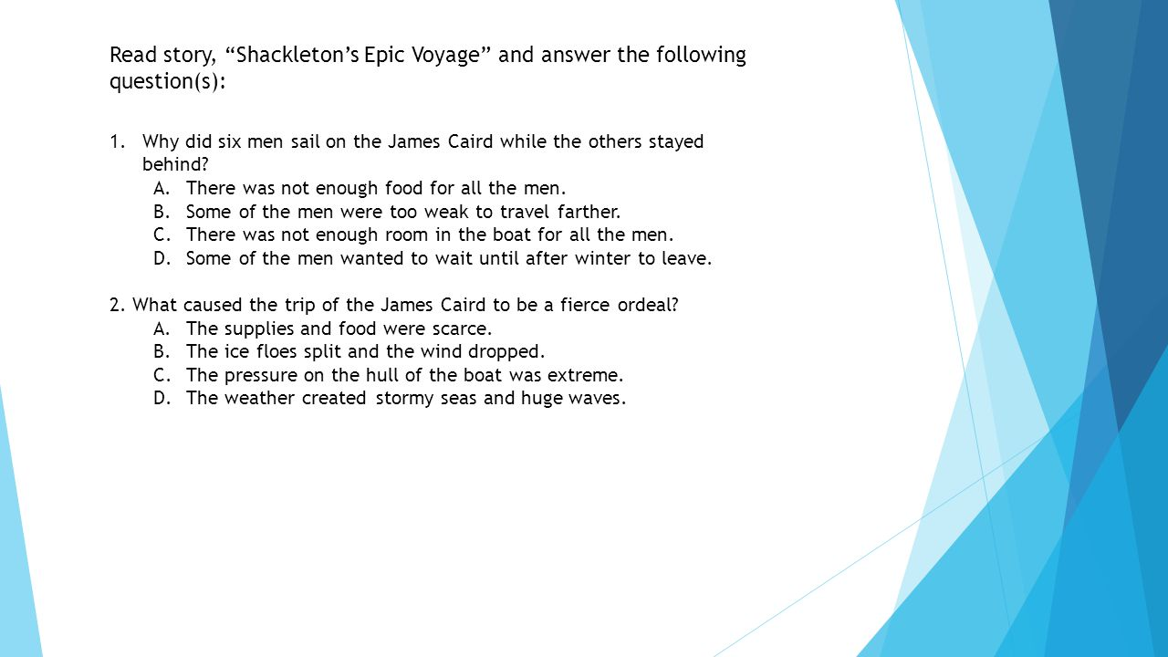 """Read story, """"Shackleton's Epic Voyage"""" and answer the following question(s): 1.Why did six men sail on the James Caird while the others stayed behind?"""