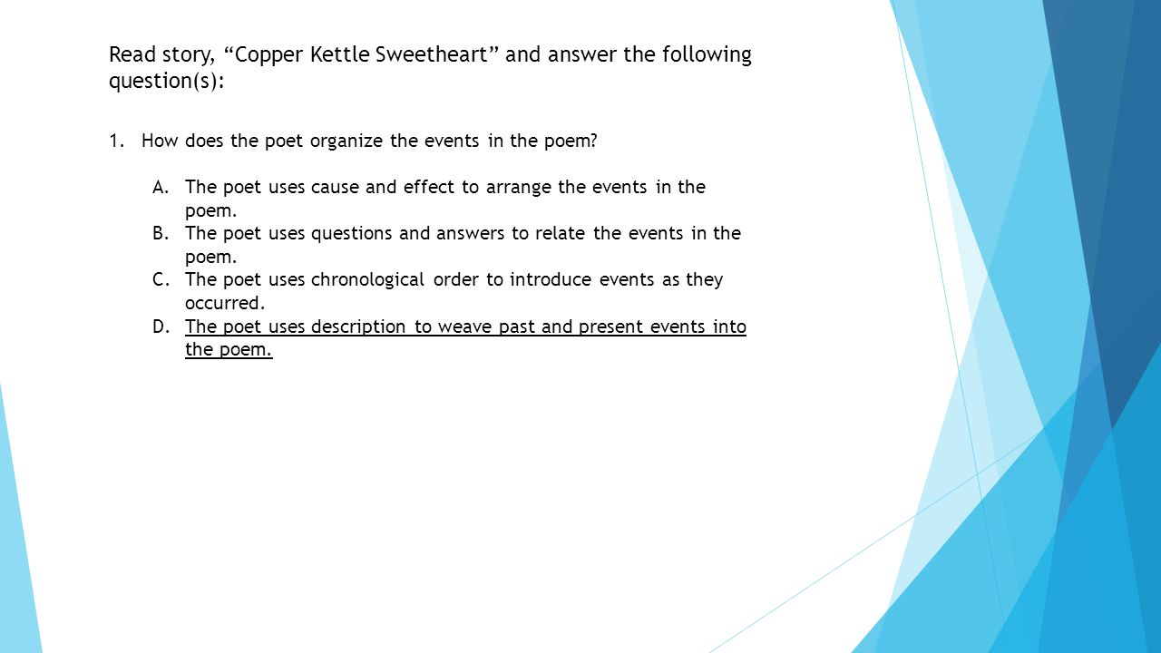 """Read story, """"Copper Kettle Sweetheart"""" and answer the following question(s): 1.How does the poet organize the events in the poem? A.The poet uses caus"""