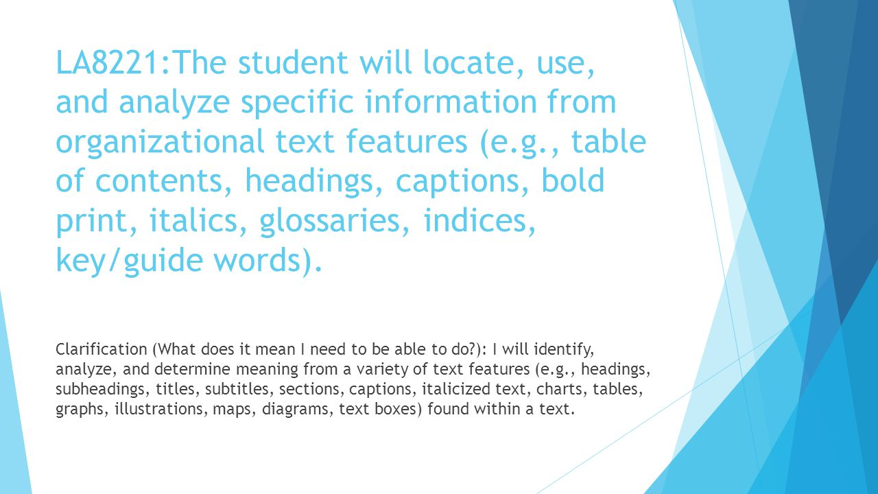LA8221:The student will locate, use, and analyze specific information from organizational text features (e.g., table of contents, headings, captions, bold print, italics, glossaries, indices, key/guide words).