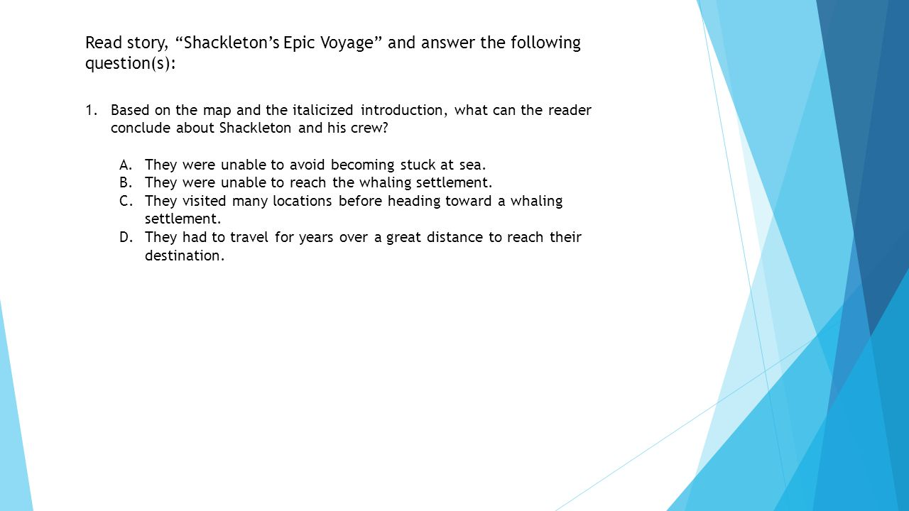 """Read story, """"Shackleton's Epic Voyage"""" and answer the following question(s): 1.Based on the map and the italicized introduction, what can the reader c"""