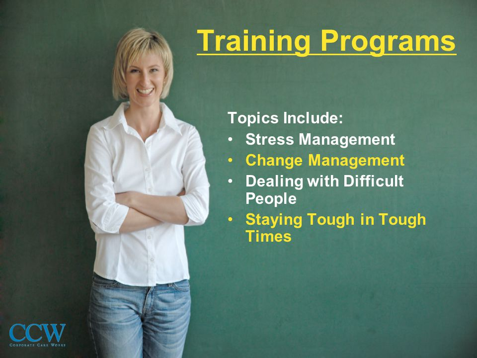Training Programs Topics Include: Stress Management Change Management Dealing with Difficult People Staying Tough in Tough Times