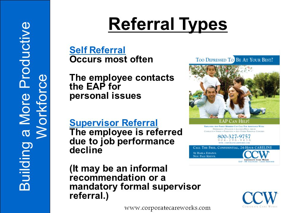 Building a More Productive Workforce www.corporatecareworks.com Referral Types Self Referral Occurs most often The employee contacts the EAP for personal issues Supervisor Referral The employee is referred due to job performance decline (It may be an informal recommendation or a mandatory formal supervisor referral.)