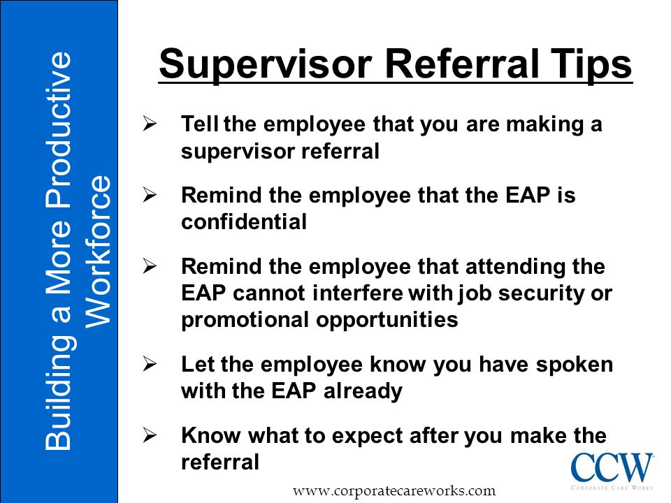  Tell the employee that you are making a supervisor referral  Remind the employee that the EAP is confidential  Remind the employee that attending the EAP cannot interfere with job security or promotional opportunities  Let the employee know you have spoken with the EAP already  Know what to expect after you make the referral Building a More Productive Workforce www.corporatecareworks.com Supervisor Referral Tips