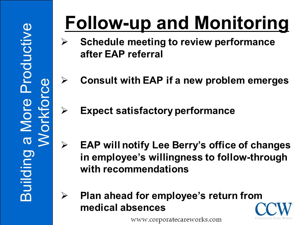 Schedule meeting to review performance after EAP referral  Consult with EAP if a new problem emerges  Expect satisfactory performance  EAP will notify Lee Berry's office of changes in employee's willingness to follow-through with recommendations  Plan ahead for employee's return from medical absences Building a More Productive Workforce www.corporatecareworks.com Follow-up and Monitoring