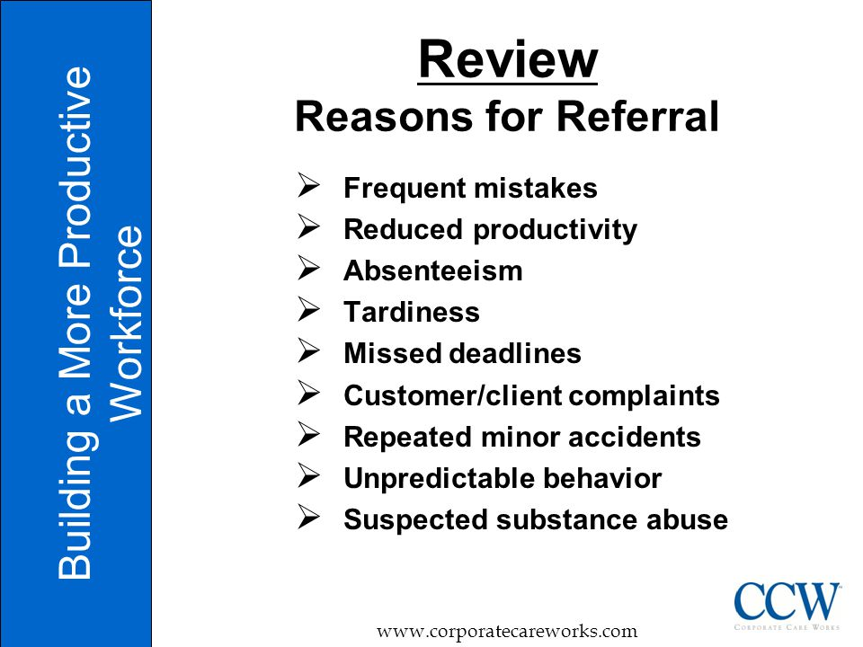Review Reasons for Referral  Frequent mistakes  Reduced productivity  Absenteeism  Tardiness  Missed deadlines  Customer/client complaints  Repeated minor accidents  Unpredictable behavior  Suspected substance abuse Building a More Productive Workforce www.corporatecareworks.com