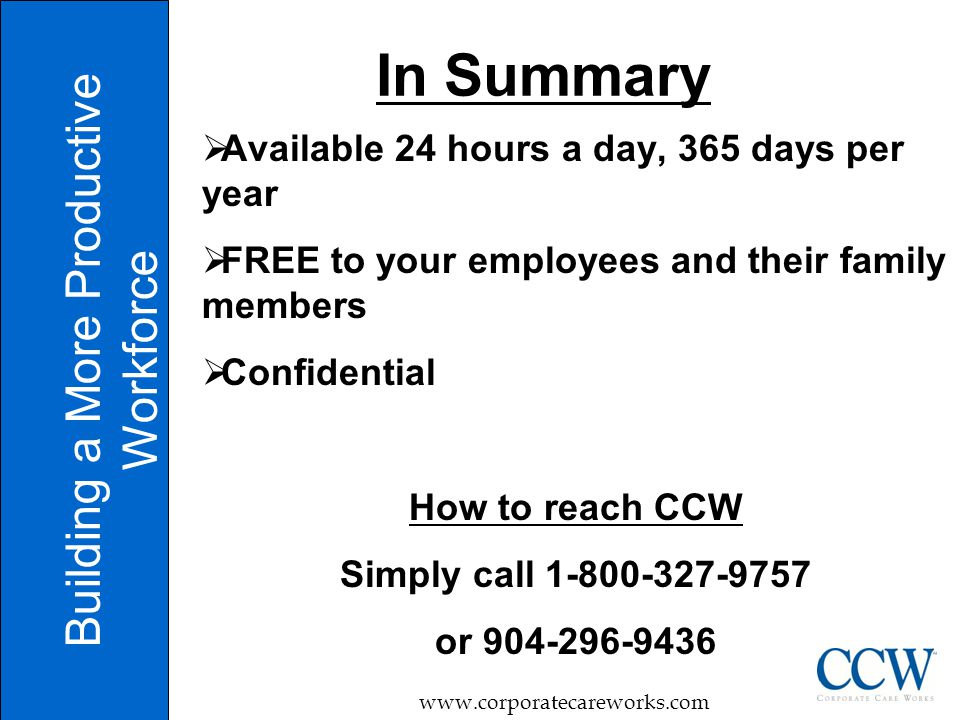 In Summary Building a More Productive Workforce www.corporatecareworks.com  Available 24 hours a day, 365 days per year  FREE to your employees and their family members  Confidential How to reach CCW Simply call 1-800-327-9757 or 904-296-9436