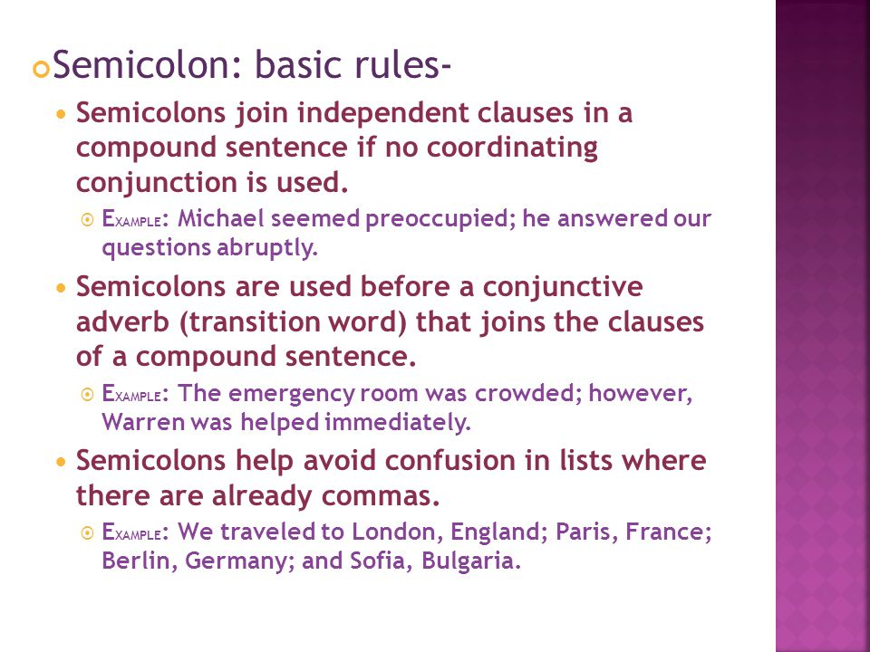 Semicolon: basic rules- Semicolons join independent clauses in a compound sentence if no coordinating conjunction is used.  E XAMPLE : Michael seemed