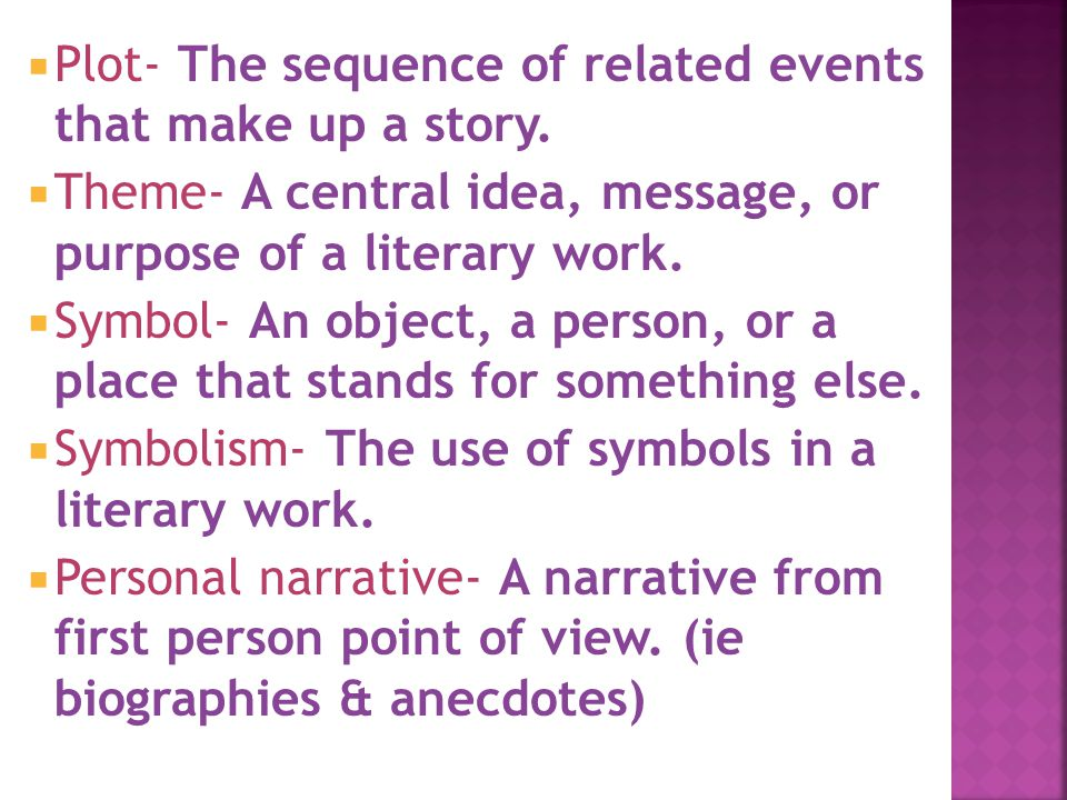  Plot- The sequence of related events that make up a story.  Theme- A central idea, message, or purpose of a literary work.  Symbol- An object, a p