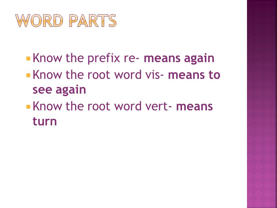  Know the prefix re- means again  Know the root word vis- means to see again  Know the root word vert- means turn