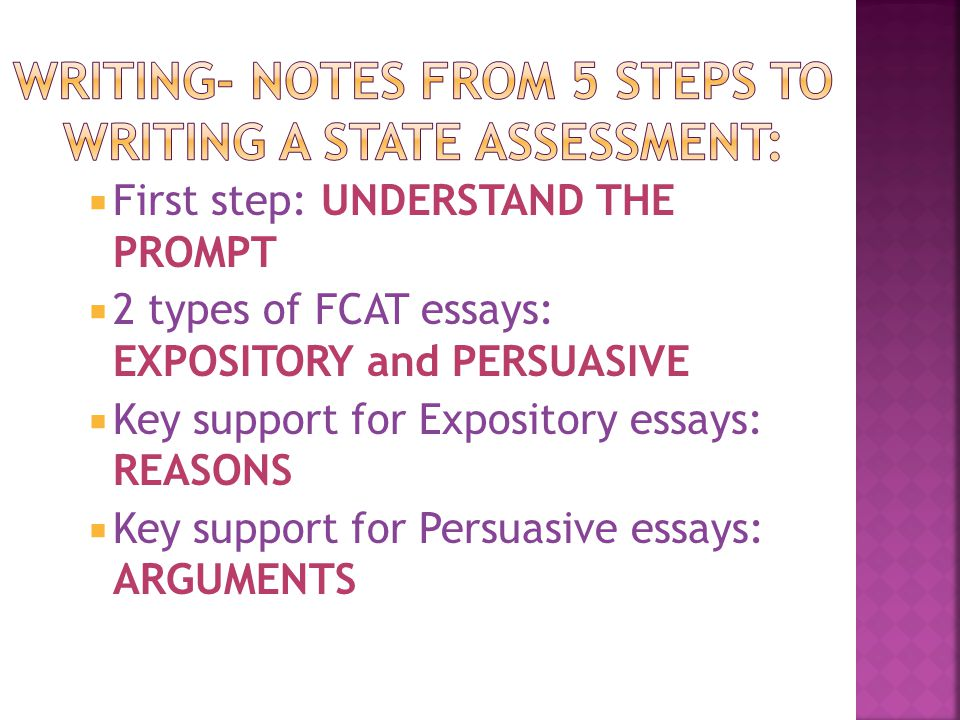  First step: UNDERSTAND THE PROMPT  2 types of FCAT essays: EXPOSITORY and PERSUASIVE  Key support for Expository essays: REASONS  Key support for