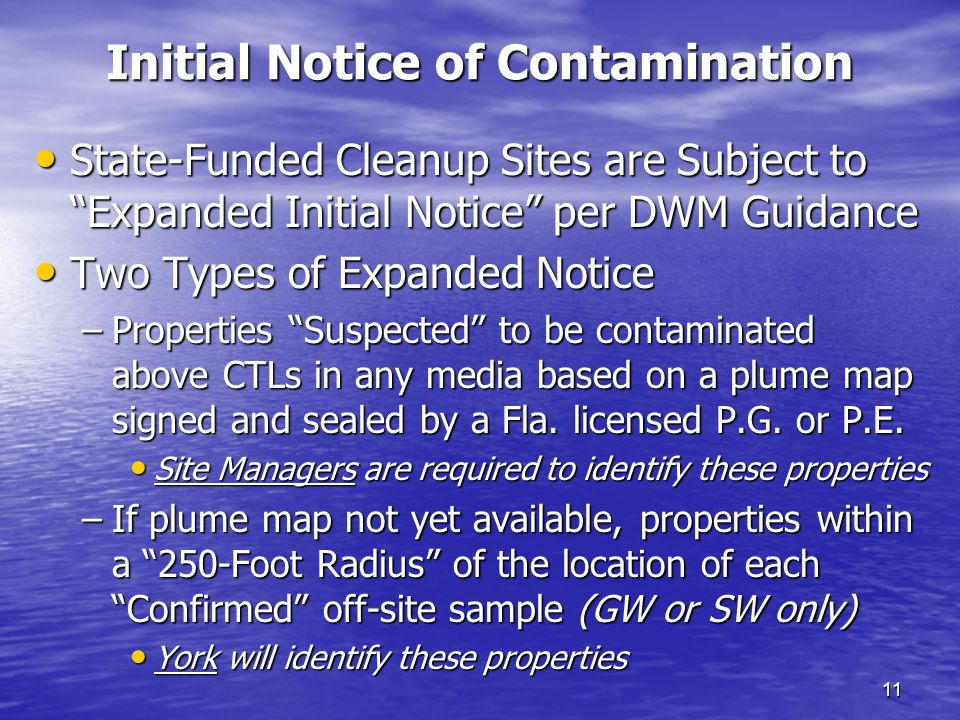 Initial Notice of Contamination 11 State-Funded Cleanup Sites are Subject to Expanded Initial Notice per DWM Guidance State-Funded Cleanup Sites are Subject to Expanded Initial Notice per DWM Guidance Two Types of Expanded Notice Two Types of Expanded Notice –Properties Suspected to be contaminated above CTLs in any media based on a plume map signed and sealed by a Fla.