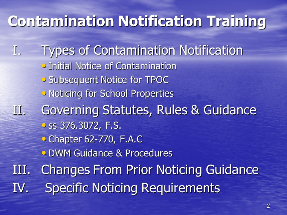 Contamination Notification Training I.Types of Contamination Notification Initial Notice of Contamination Initial Notice of Contamination Subsequent Notice for TPOC Subsequent Notice for TPOC Noticing for School Properties Noticing for School Properties II.Governing Statutes, Rules & Guidance ss 376.3072, F.S.