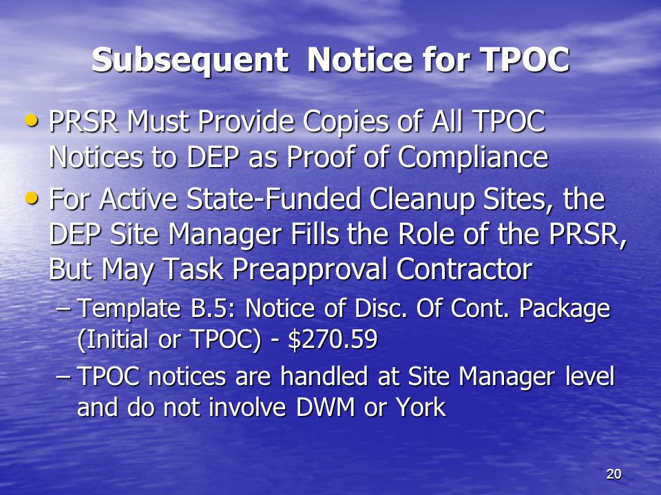 Subsequent Notice for TPOC 20 PRSR Must Provide Copies of All TPOC Notices to DEP as Proof of Compliance PRSR Must Provide Copies of All TPOC Notices to DEP as Proof of Compliance For Active State-Funded Cleanup Sites, the DEP Site Manager Fills the Role of the PRSR, But May Task Preapproval Contractor For Active State-Funded Cleanup Sites, the DEP Site Manager Fills the Role of the PRSR, But May Task Preapproval Contractor –Template B.5: Notice of Disc.