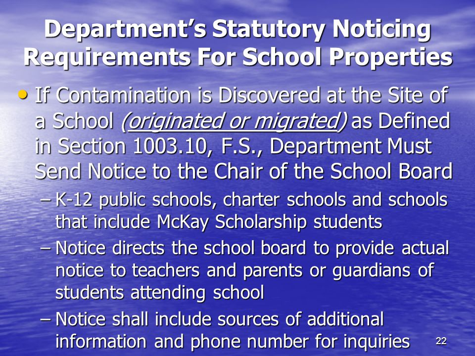 Department's Statutory Noticing Requirements For School Properties 22 If Contamination is Discovered at the Site of a School (originated or migrated) as Defined in Section 1003.10, F.S., Department Must Send Notice to the Chair of the School Board If Contamination is Discovered at the Site of a School (originated or migrated) as Defined in Section 1003.10, F.S., Department Must Send Notice to the Chair of the School Board –K-12 public schools, charter schools and schools that include McKay Scholarship students –Notice directs the school board to provide actual notice to teachers and parents or guardians of students attending school –Notice shall include sources of additional information and phone number for inquiries