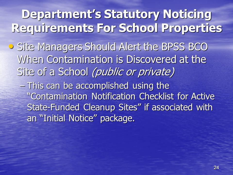 Department's Statutory Noticing Requirements For School Properties 24 Site Managers Should Alert the BPSS BCO When Contamination is Discovered at the Site of a School (public or private) Site Managers Should Alert the BPSS BCO When Contamination is Discovered at the Site of a School (public or private) –This can be accomplished using the Contamination Notification Checklist for Active State-Funded Cleanup Sites if associated with an Initial Notice package.