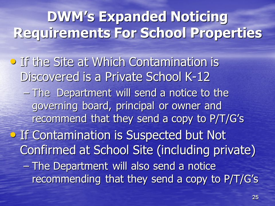 DWM's Expanded Noticing Requirements For School Properties 25 If the Site at Which Contamination is Discovered is a Private School K-12 If the Site at Which Contamination is Discovered is a Private School K-12 –The Department will send a notice to the governing board, principal or owner and recommend that they send a copy to P/T/G's If Contamination is Suspected but Not Confirmed at School Site (including private) If Contamination is Suspected but Not Confirmed at School Site (including private) –The Department will also send a notice recommending that they send a copy to P/T/G's