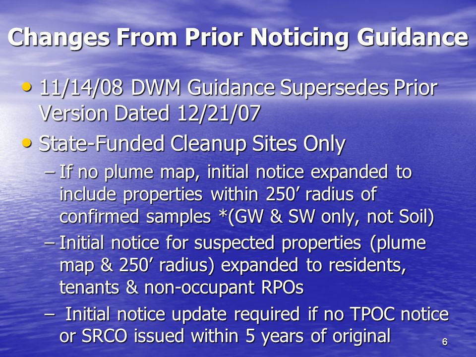 Changes From Prior Noticing Guidance 6 11/14/08 DWM Guidance Supersedes Prior Version Dated 12/21/07 11/14/08 DWM Guidance Supersedes Prior Version Dated 12/21/07 State-Funded Cleanup Sites Only State-Funded Cleanup Sites Only –If no plume map, initial notice expanded to include properties within 250' radius of confirmed samples *(GW & SW only, not Soil) –Initial notice for suspected properties (plume map & 250' radius) expanded to residents, tenants & non-occupant RPOs – Initial notice update required if no TPOC notice or SRCO issued within 5 years of original