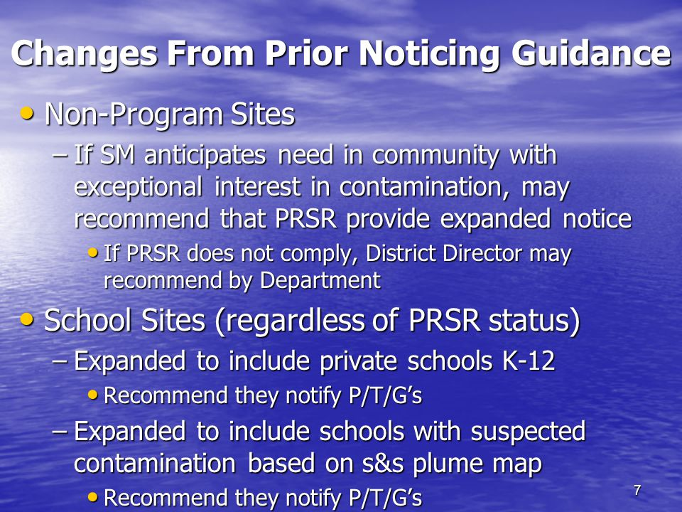 Changes From Prior Noticing Guidance 7 Non-Program Sites Non-Program Sites –If SM anticipates need in community with exceptional interest in contamination, may recommend that PRSR provide expanded notice If PRSR does not comply, District Director may recommend by Department If PRSR does not comply, District Director may recommend by Department School Sites (regardless of PRSR status) School Sites (regardless of PRSR status) –Expanded to include private schools K-12 Recommend they notify P/T/G's Recommend they notify P/T/G's –Expanded to include schools with suspected contamination based on s&s plume map Recommend they notify P/T/G's Recommend they notify P/T/G's