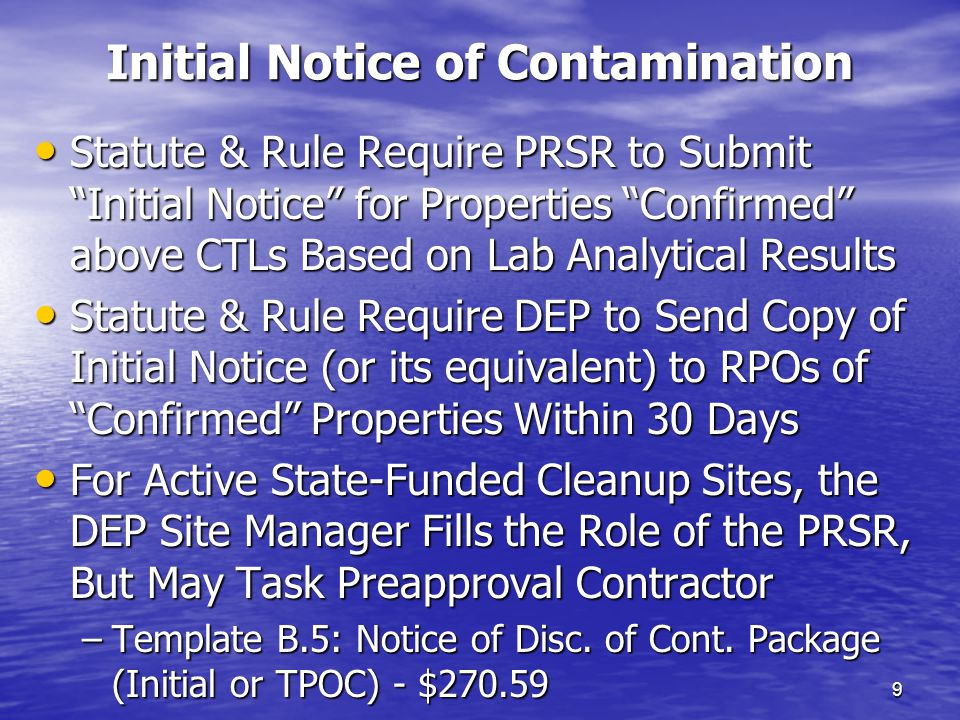 Initial Notice of Contamination 9 Statute & Rule Require PRSR to Submit Initial Notice for Properties Confirmed above CTLs Based on Lab Analytical Results Statute & Rule Require PRSR to Submit Initial Notice for Properties Confirmed above CTLs Based on Lab Analytical Results Statute & Rule Require DEP to Send Copy of Initial Notice (or its equivalent) to RPOs of Confirmed Properties Within 30 Days Statute & Rule Require DEP to Send Copy of Initial Notice (or its equivalent) to RPOs of Confirmed Properties Within 30 Days For Active State-Funded Cleanup Sites, the DEP Site Manager Fills the Role of the PRSR, But May Task Preapproval Contractor For Active State-Funded Cleanup Sites, the DEP Site Manager Fills the Role of the PRSR, But May Task Preapproval Contractor –Template B.5: Notice of Disc.