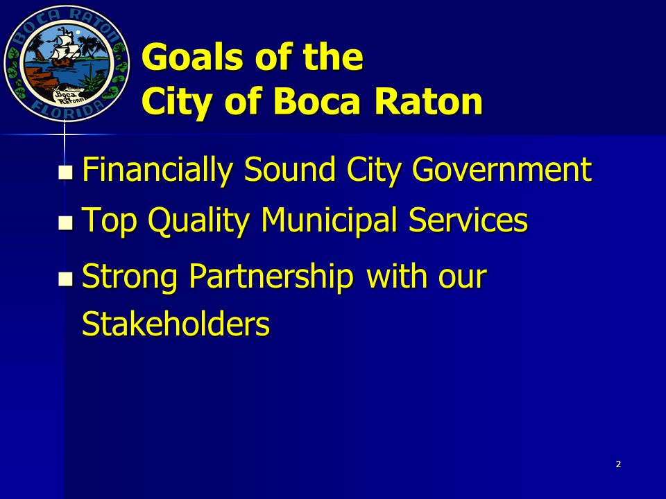 2 Goals of the City of Boca Raton Financially Sound City Government Financially Sound City Government Top Quality Municipal Services Top Quality Municipal Services Strong Partnership with our Stakeholders Strong Partnership with our Stakeholders